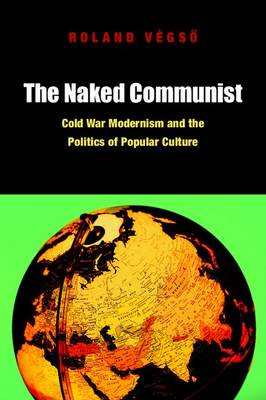 The Naked Communist: Cold War Modernism and the Politics of Popular Culture (BOK)