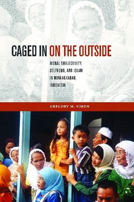 Caged in on the Outside: Moral Subjectivity, Selfhood, and Islam in Minangkabau, Indonesia (BOK)
