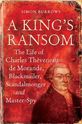 A King's Ransom: The Life of Charles Theveneau De Morande, Blackmailer, Scandalmonger and Master-spy (BOK)