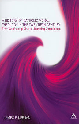 A History of Catholic Moral Theology in the Twentieth Century: From Confessing Sins to Liberating Co (BOK)