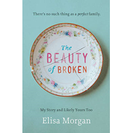 The Beauty of Broken: My Story, and Likely Yours Too (BOK)