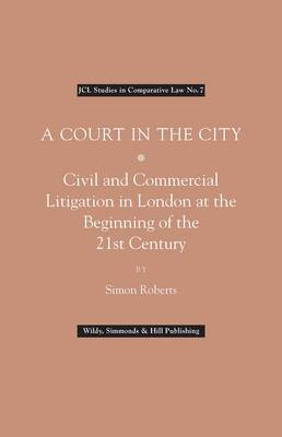 A Court in the City: Commercial Litigation in London at the Beginning of the 21st Century (BOK)