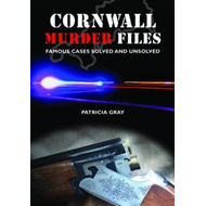 Cornwall Murder Files: Famous Cases Solved and Unsolved (BOK)