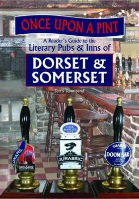 Once Upon A Pint: A Reader's Guide to the Literary Pubs & Inns of Dorset & Somerset (BOK)