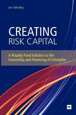 Creating Risk Capital: A Royalty Fund Solution to the Ownership and Financing of Enterprise (BOK)