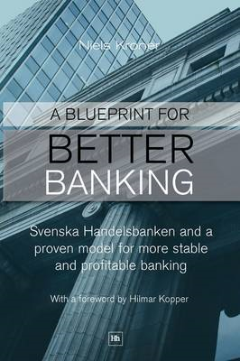 A Blueprint for Better Banking: Svenska Handelsbanken and a Proven Model for More Stable and Profita (BOK)