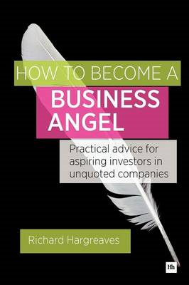 How To Become A Business Angel: Practical Advice for Aspiring Investors in Unquoted Companies (BOK)