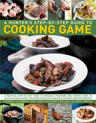 A Hunter's Step-by-Step Guide to Cooking Game: A Practical Step-by-Step Guide to Dressing, Preparing (BOK)