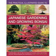 The Practical Illustrated Guide to Japanese Gardening and Growing Bonsai: Essential Advice, Step-by- (BOK)