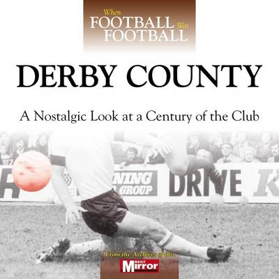 When Football Was Football: Derby County: A Nostalgic Look at a Century of the Club (BOK)
