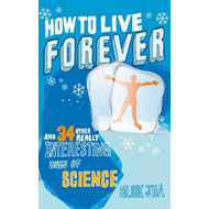 How to Live Forever: And 34 Other Really Interesting Uses of Science (BOK)