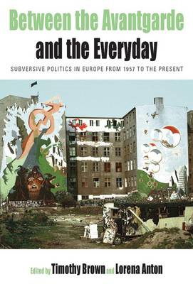 Between the Avantgarde and the Everyday: Subversive Politics in Europe from 1957 to the Present (BOK)