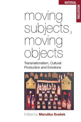 Moving Subjects, Moving Objects: Transnationalism, Cultural Productions and Emotions (BOK)