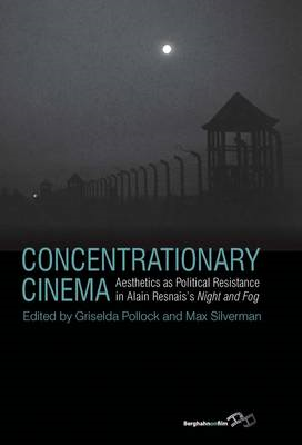 Concentrationary Cinema: Aesthetics as Political Resistance in Alain Resnais's Night and Fog (BOK)