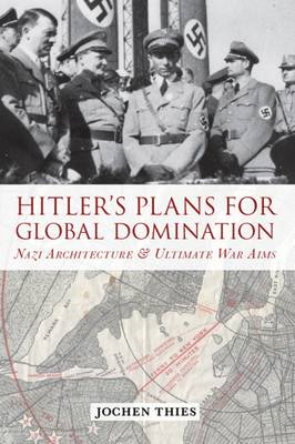Hitler's Plans for Global Domination: Nazi Architecture and Ultimate War Aims (BOK)