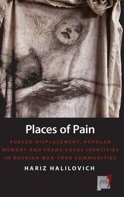 Places of Pain: Forced Displacement, Popular Memory and Trans-local Identities in Bosnian War-torn C (BOK)
