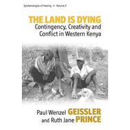 The Land is Dying: Contingency, Creativity and Conflict in Western Kenya (BOK)