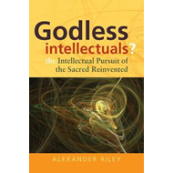 Godless Intellectuals?: The Intellectual Pursuit of the Sacred Reinvented (BOK)