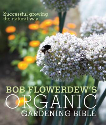 Bob Flowerdew's Organic Gardening Bible: Successful Growing the Natural Way (BOK)
