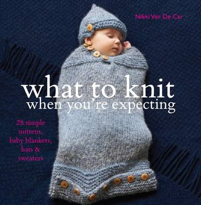 What To Knit When You're Expecting: 28 Simple Mittens, Baby Blankets, Hats and Sweaters (BOK)