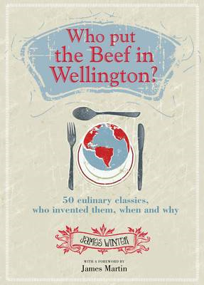 Who Put the Beef in Wellington?: 50 Culinary Classics, Who Invented Them, When and Why (BOK)