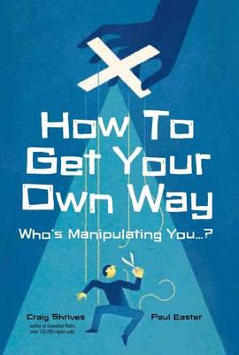 How to Get Your Own Way: Who's Manipulating You... (BOK)