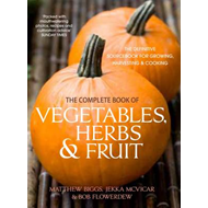 The Complete Book of Vegetables, Herb and Fruit: The Definitive Sourcebook to Growing, Harvesting an (BOK)