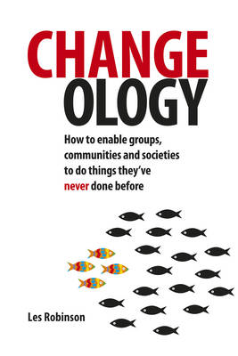 Changeology: How to Enable Groups, Communities and Societies to Do Things They've Never Done Before (BOK)