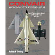 Convair Advanced Designs II: Secret Fighters, Attack Aircraft, and Unique Concepts 1929-1973 (BOK)