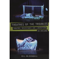 Theatres of the Troubles: Theatre, Resistance and Liberation in Ireland (BOK)