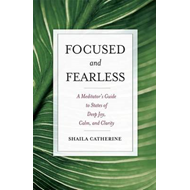 Focused and Fearless: A Meditator's Guide to States of Deep Joy, Calm, and Clarity (BOK)