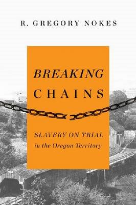 Breaking Chains: Slavery on Trial in the Oregon Territory (BOK)
