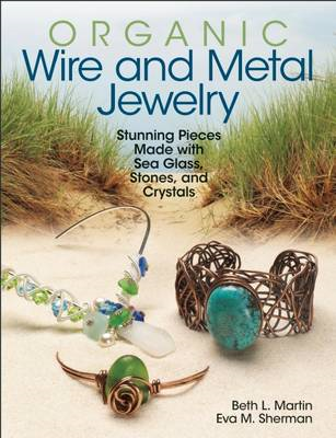 Organic Wire and Metal Jewelry: Stunning Pieces Made with Sea Glass, Stones, and Crystals (BOK)