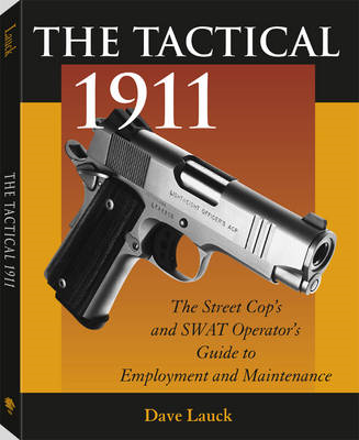 The Tactical 1911: The Street Cop's and SWAT Operator's Guide to Employment and Maintenance (BOK)
