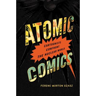 Atomic Comics: Cartoonists Confront the Nuclear World (BOK)