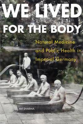 We Lived for the Body: Natural Medicine and Public Health in Imperial Germany (BOK)