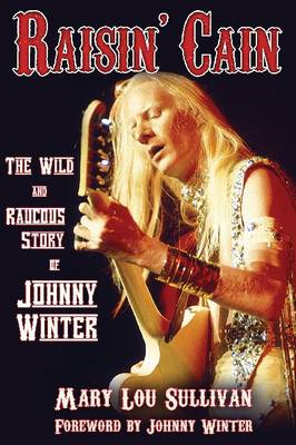 Raisin' Cain: The Wild and Raucous Story of Johnny Winter (BOK)
