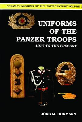 German Uniforms of the Twentieth Century: v. 1: Uniforms of the Panzer Troops, 1917 to the Present (BOK)