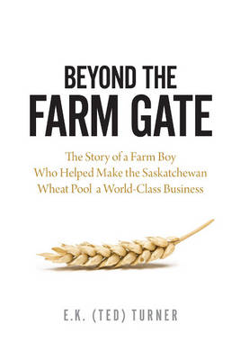 Beyond the Farm Gate: The Story of a Farm Boy Who Helped Make the Wheat Pool a World-Class Business (BOK)