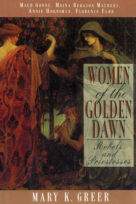 Women of the Golden Dawn: Rebels and Priestesses -  Maud Gonne, Moina Bergson Mathers, Annie Hornima (BOK)