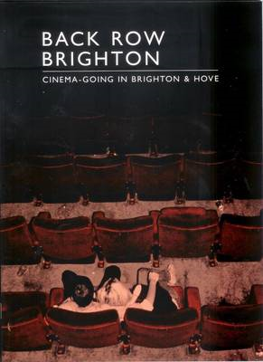 Back Row Brighton: Cinema-going in Brighton and Hove (BOK)