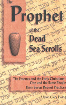 The Prophet of the Dead Sea Scrolls: The Essenes & the Early Christians -- One & the Same People. Th (BOK)
