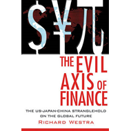 The Evil Axis of Finance: The US-China-Japan Stranglehold on the Global Future (BOK)