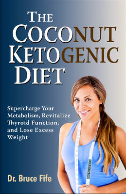 Coconut Ketogenic Diet: Supercharge Your Metabolism, Revitalize Thyroid Function & Lose Excess Weigh (BOK)