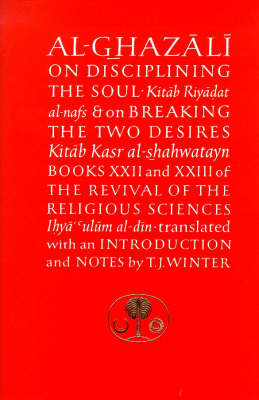 Al-Ghazali on Disciplining the Soul and on Breaking the Two Desires: Books XXII and XXIII of the Revival of the Religious Sciences (Ihya' 'Ulum al-Din) (BOK)