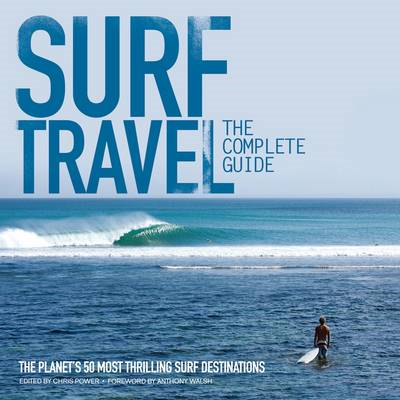 Surf Travel The Complete Guide: The Planet's 50 Most Thrilling Surf Destinations (BOK)