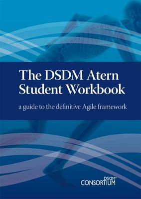 The DSDM Atern Student Workbook: A Guide to the Definitive Agile Framework (BOK)