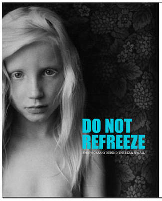 Do Not Refreeze: Photography Behind the Berlin Wall (BOK)