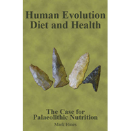 Human Evolution, Diet and Health: The Case for Palaeolithic Nutrition (BOK)