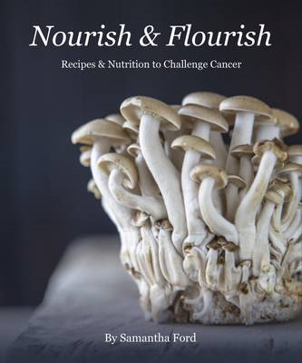 Nourish and Flourish: Recipes & Nutrition to Challenge Cancer (BOK)